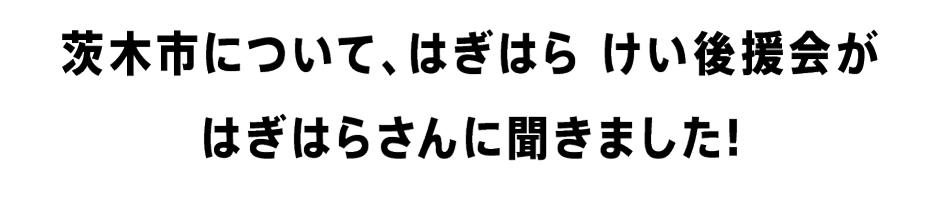 茨木市について、はぎはら けい 後援会が はぎはらさんに聞きました!